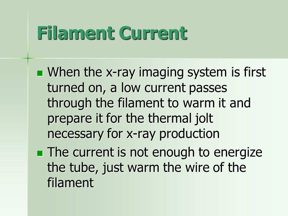 Filament Current When the x-ray imaging system is first turned on, a low current passes through the filament to warm it and prepare it for the thermal