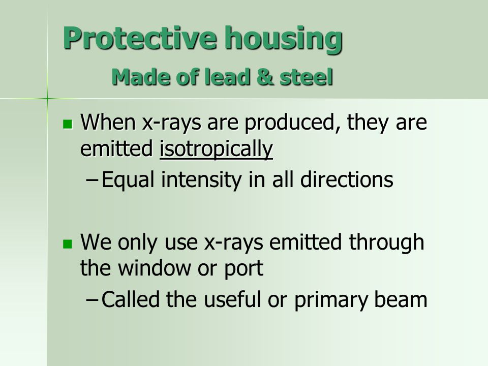Protective housing Made of lead & steel When x-rays are produced, they are emitted isotropically When x-rays are produced, they are emitted isotropica