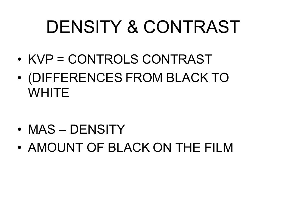 DENSITY & CONTRAST KVP = CONTROLS CONTRAST (DIFFERENCES FROM BLACK TO WHITE MAS – DENSITY AMOUNT OF BLACK ON THE FILM