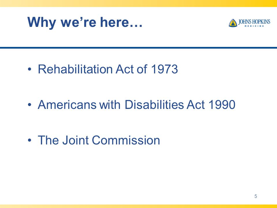 Why we're here… Rehabilitation Act of 1973 Americans with Disabilities Act 1990 The Joint Commission 5