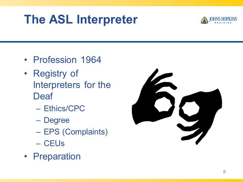 The ASL Interpreter Profession 1964 Registry of Interpreters for the Deaf –Ethics/CPC –Degree –EPS (Complaints) –CEUs Preparation 8