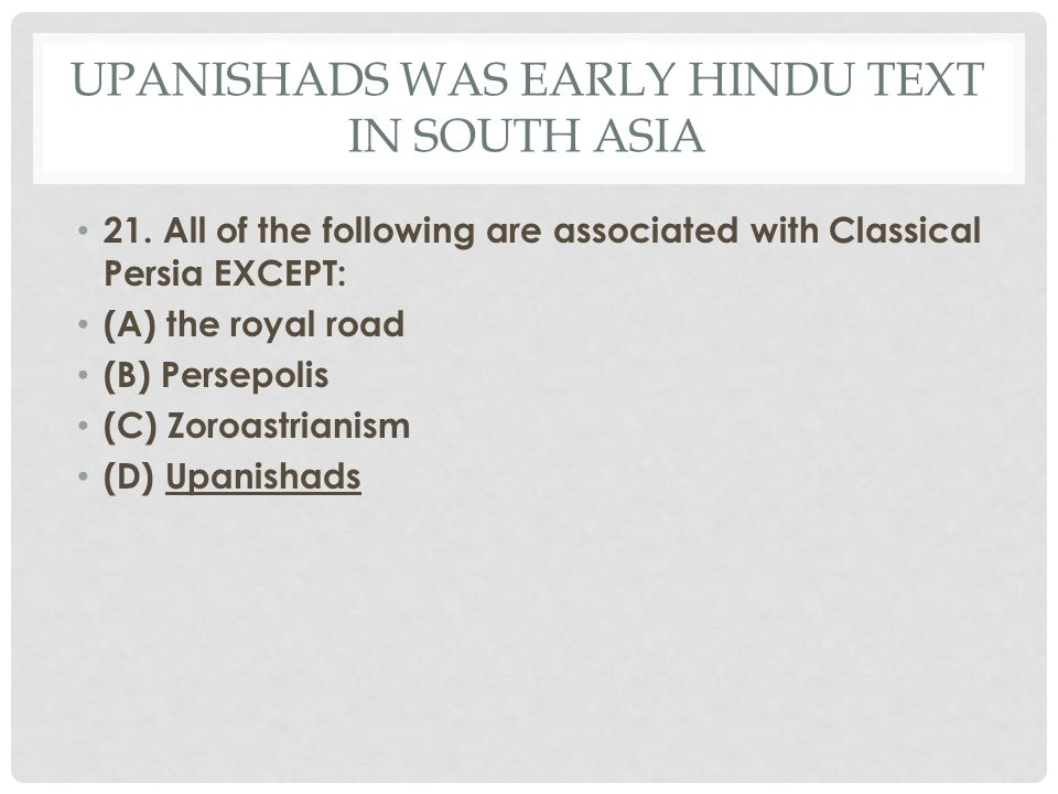 UPANISHADS WAS EARLY HINDU TEXT IN SOUTH ASIA 21. All of the following are associated with Classical Persia EXCEPT: (A) the royal road (B) Persepolis