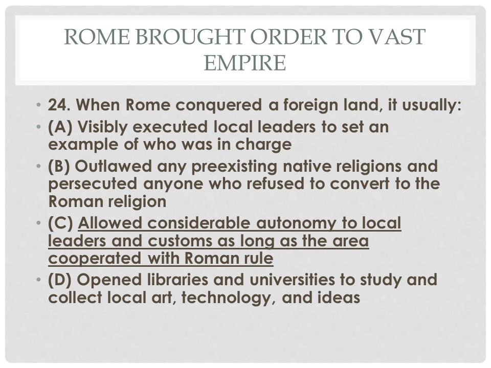 ROME BROUGHT ORDER TO VAST EMPIRE 24. When Rome conquered a foreign land, it usually: (A) Visibly executed local leaders to set an example of who was