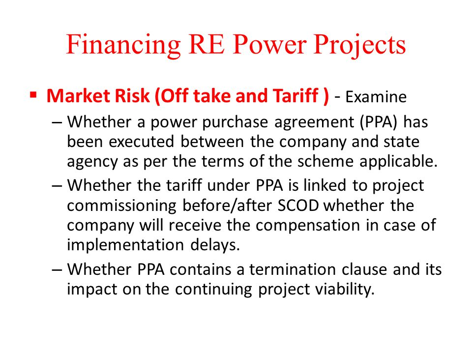 Financing RE Power Projects  Market Risk (Off take and Tariff ) - Examine – Whether a power purchase agreement (PPA) has been executed between the company and state agency as per the terms of the scheme applicable.