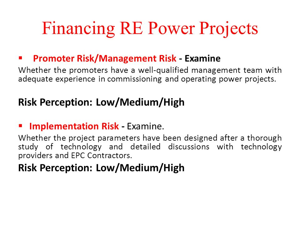 Financing RE Power Projects  Promoter Risk/Management Risk - Examine Whether the promoters have a well-qualified management team with adequate experience in commissioning and operating power projects.