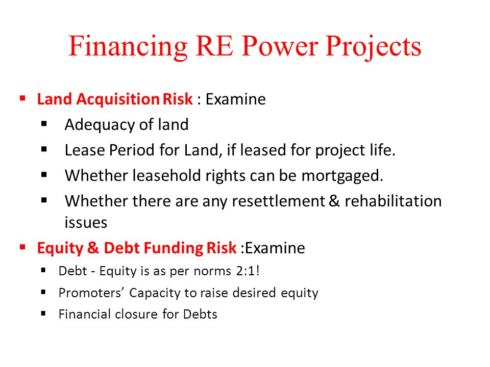 Financing RE Power Projects  Land Acquisition Risk : Examine  Adequacy of land  Lease Period for Land, if leased for project life.