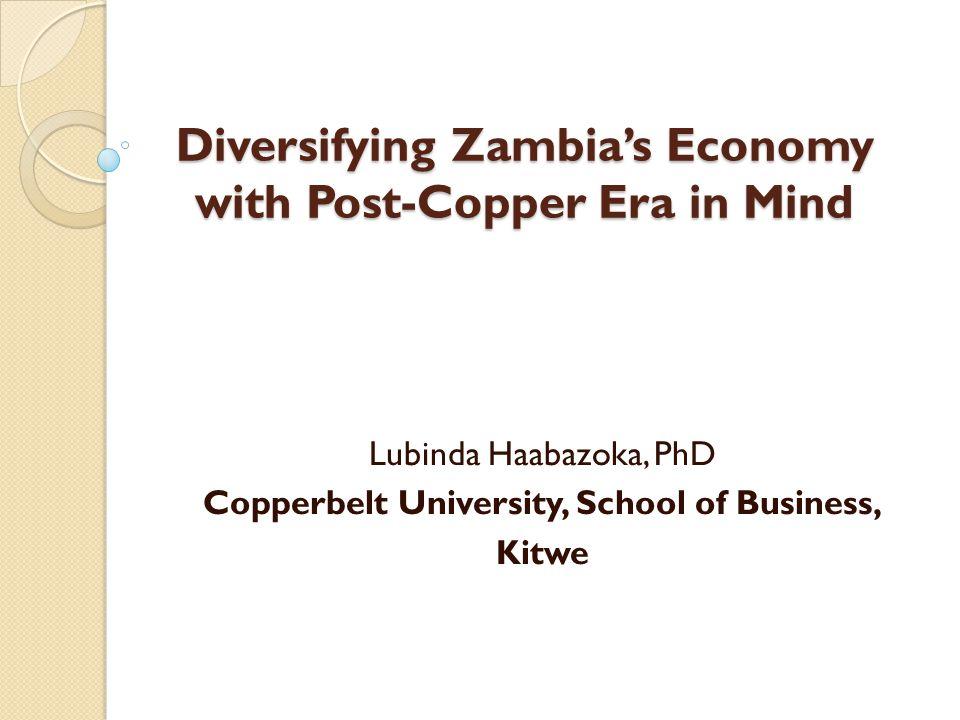 Diversifying Zambia's Economy with Post-Copper Era in Mind Lubinda Haabazoka, PhD Copperbelt University, School of Business, Kitwe