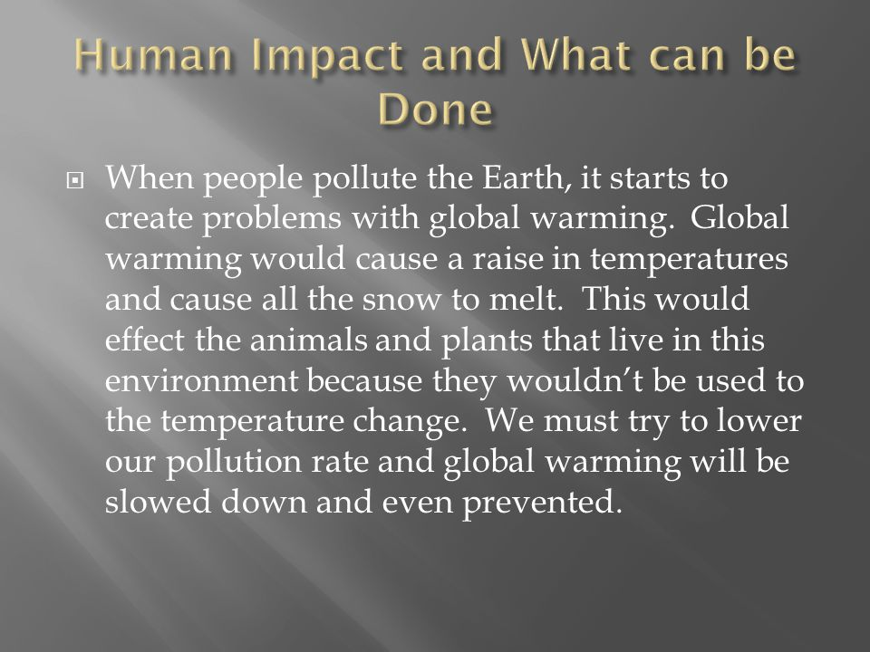 WWhen people pollute the Earth, it starts to create problems with global warming.