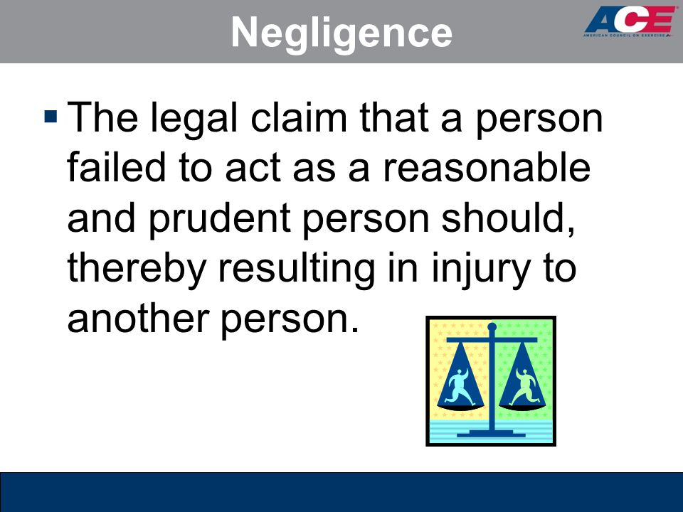 Negligence  The legal claim that a person failed to act as a reasonable and prudent person should, thereby resulting in injury to another person.