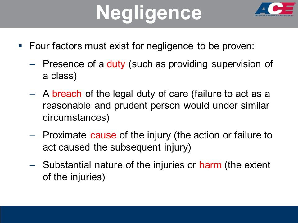 Negligence  Four factors must exist for negligence to be proven: –Presence of a duty (such as providing supervision of a class) –A breach of the lega