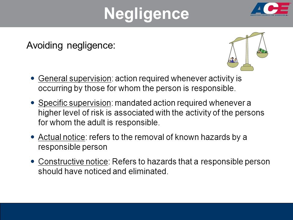 Negligence Avoiding negligence: General supervision: action required whenever activity is occurring by those for whom the person is responsible. Speci