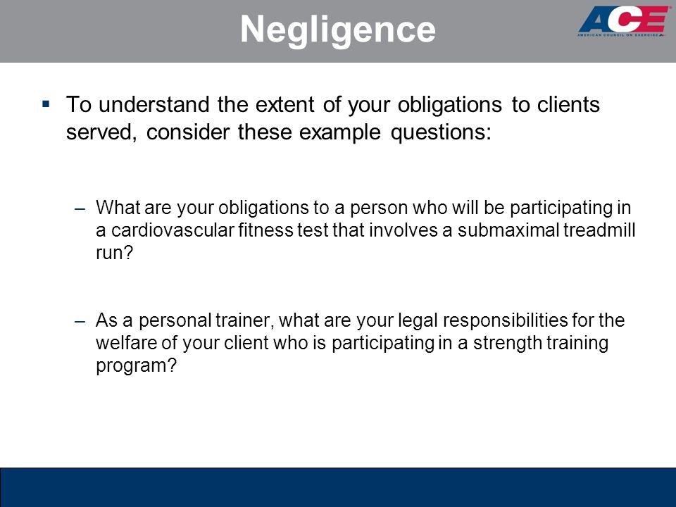 Negligence  To understand the extent of your obligations to clients served, consider these example questions: –What are your obligations to a person