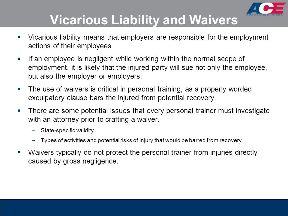 Vicarious Liability and Waivers  Vicarious liability means that employers are responsible for the employment actions of their employees.  If an empl