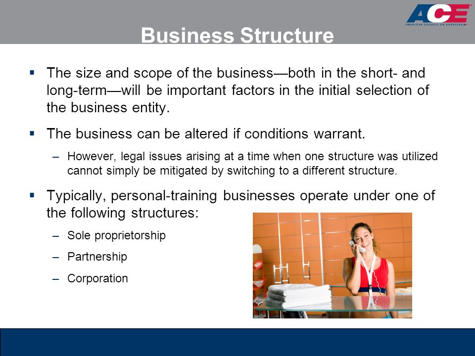 Business Structure  The size and scope of the business—both in the short- and long-term—will be important factors in the initial selection of the bus