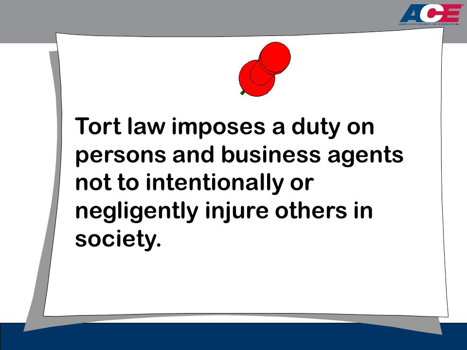 Tort law imposes a duty on persons and business agents not to intentionally or negligently injure others in society.