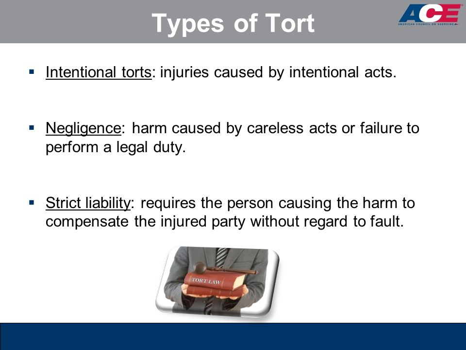 Types of Tort  Intentional torts: injuries caused by intentional acts.  Negligence: harm caused by careless acts or failure to perform a legal duty.