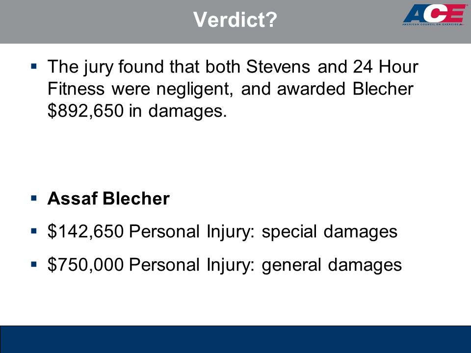 Verdict?  The jury found that both Stevens and 24 Hour Fitness were negligent, and awarded Blecher $892,650 in damages.  Assaf Blecher  $142,650 Pe