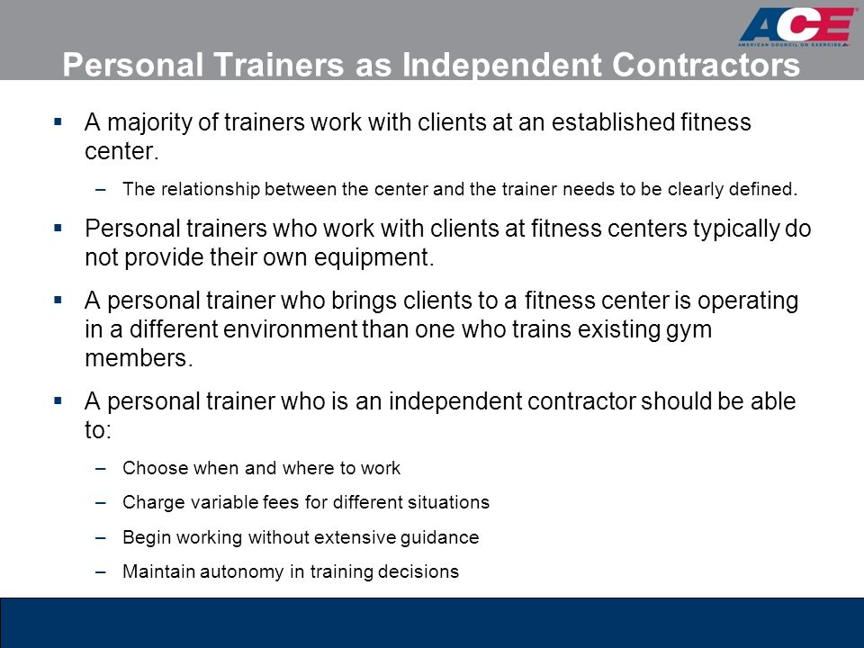 Personal Trainers as Independent Contractors  A majority of trainers work with clients at an established fitness center. –The relationship between th