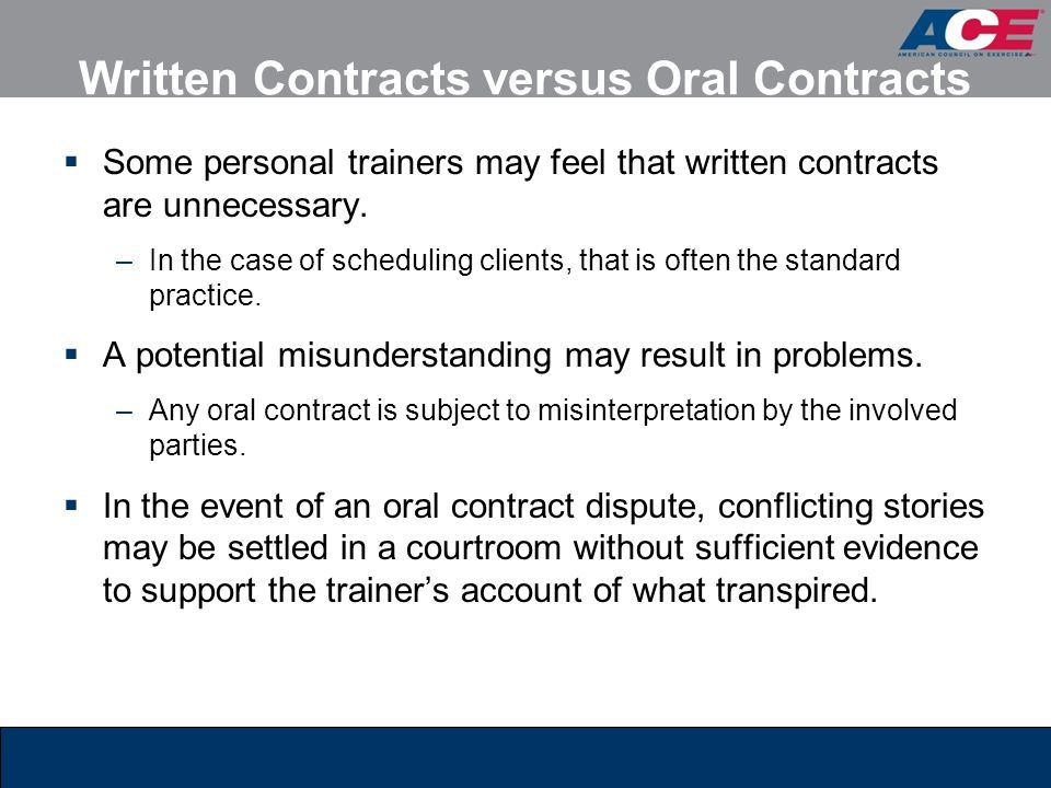 Written Contracts versus Oral Contracts  Some personal trainers may feel that written contracts are unnecessary. –In the case of scheduling clients,