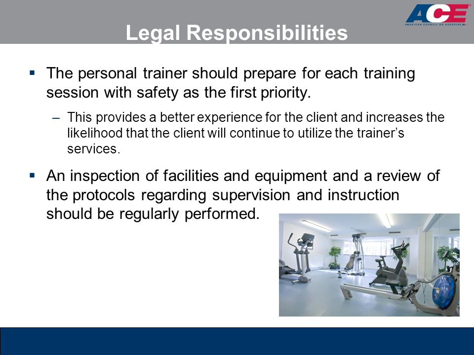 Legal Responsibilities  The personal trainer should prepare for each training session with safety as the first priority. –This provides a better expe