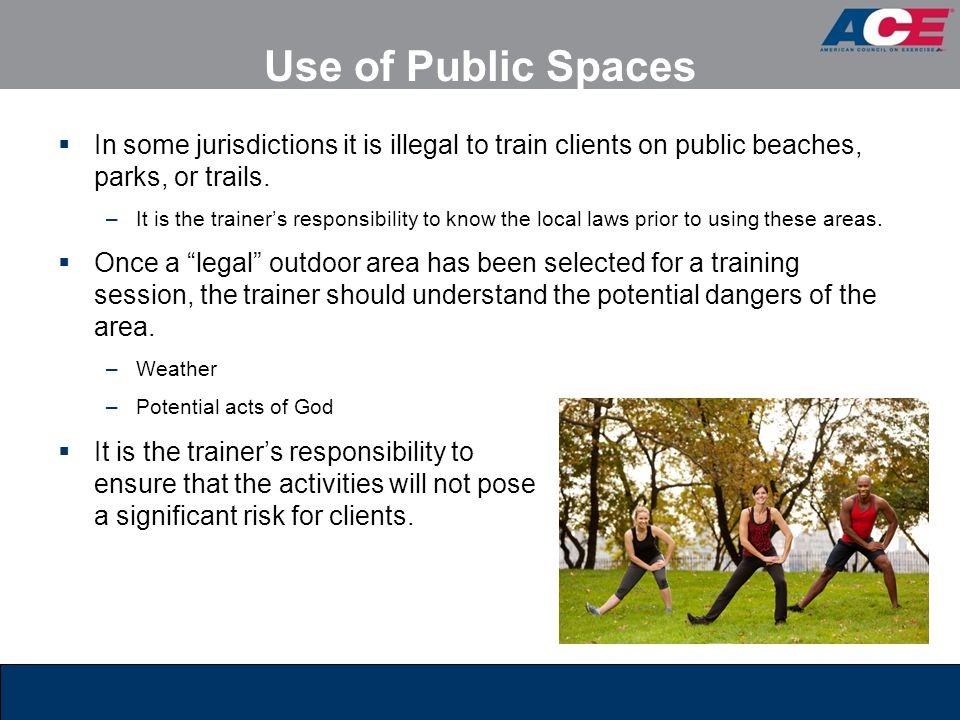 Use of Public Spaces  In some jurisdictions it is illegal to train clients on public beaches, parks, or trails. –It is the trainer's responsibility t