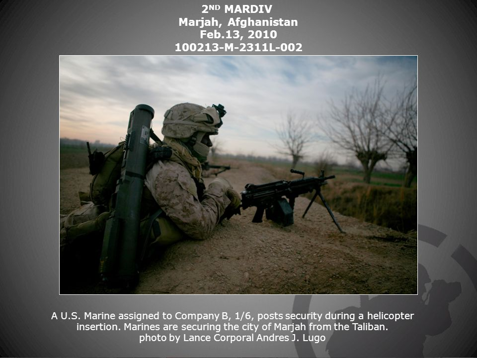 2 ND MARDIV Marjah, Afghanistan Feb.13, 2010 100213-M-2311L-002 A U.S. Marine assigned to Company B, 1/6, posts security during a helicopter insertion