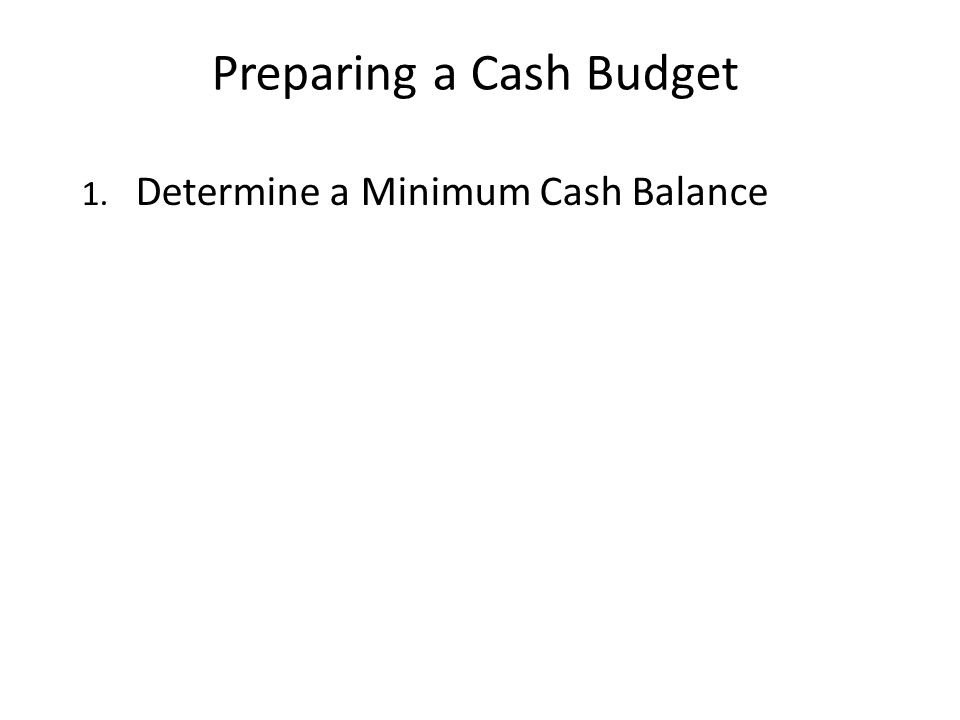 Preparing a Cash Budget 1. Determine a Minimum Cash Balance