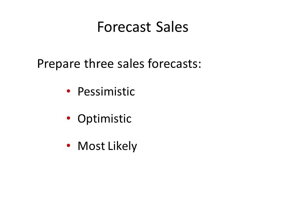 Forecast Sales Prepare three sales forecasts: Pessimistic Optimistic Most Likely
