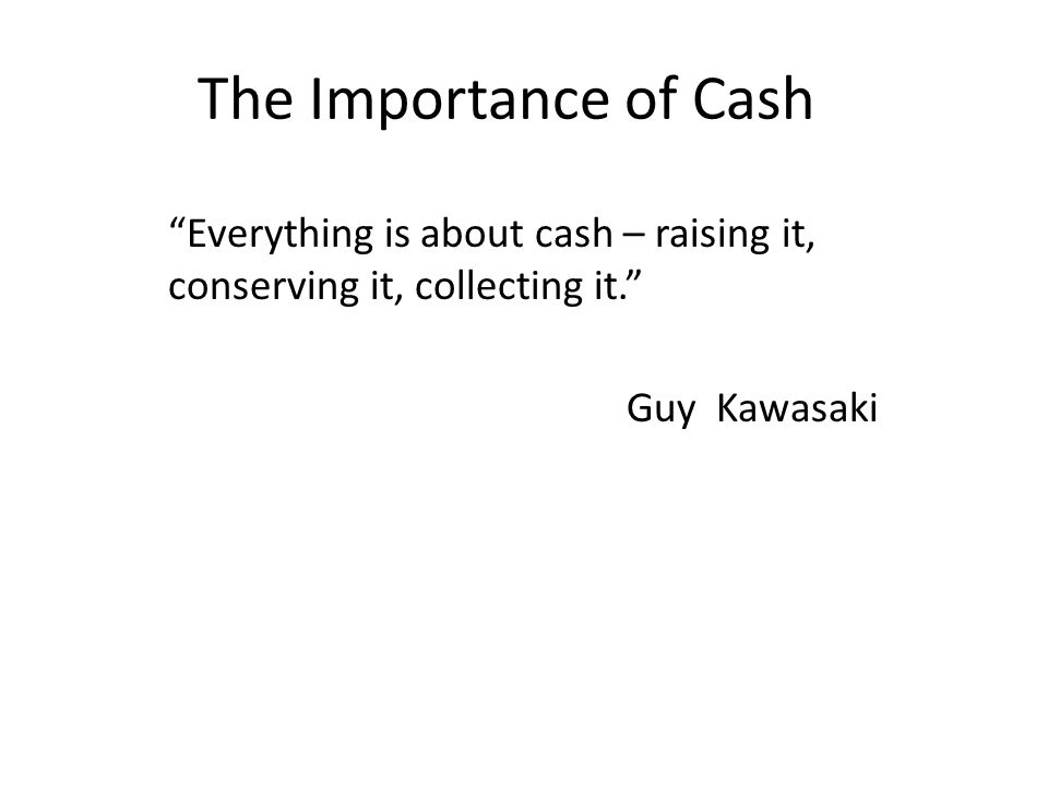 The Importance of Cash Most Common cause of business failure: Cash Crisis!