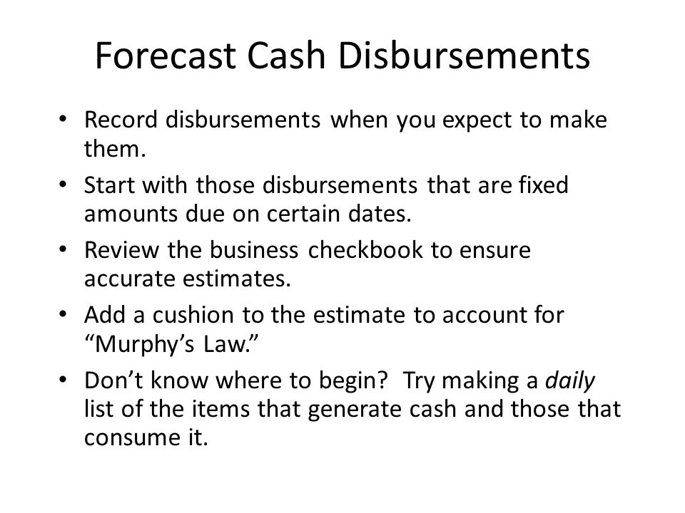 Forecast Cash Disbursements Record disbursements when you expect to make them.