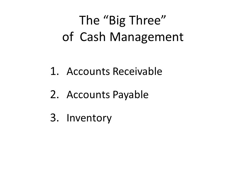 "The ""Big Three"" of Cash Management 1. Accounts Receivable 2. Accounts Payable 3. Inventory"