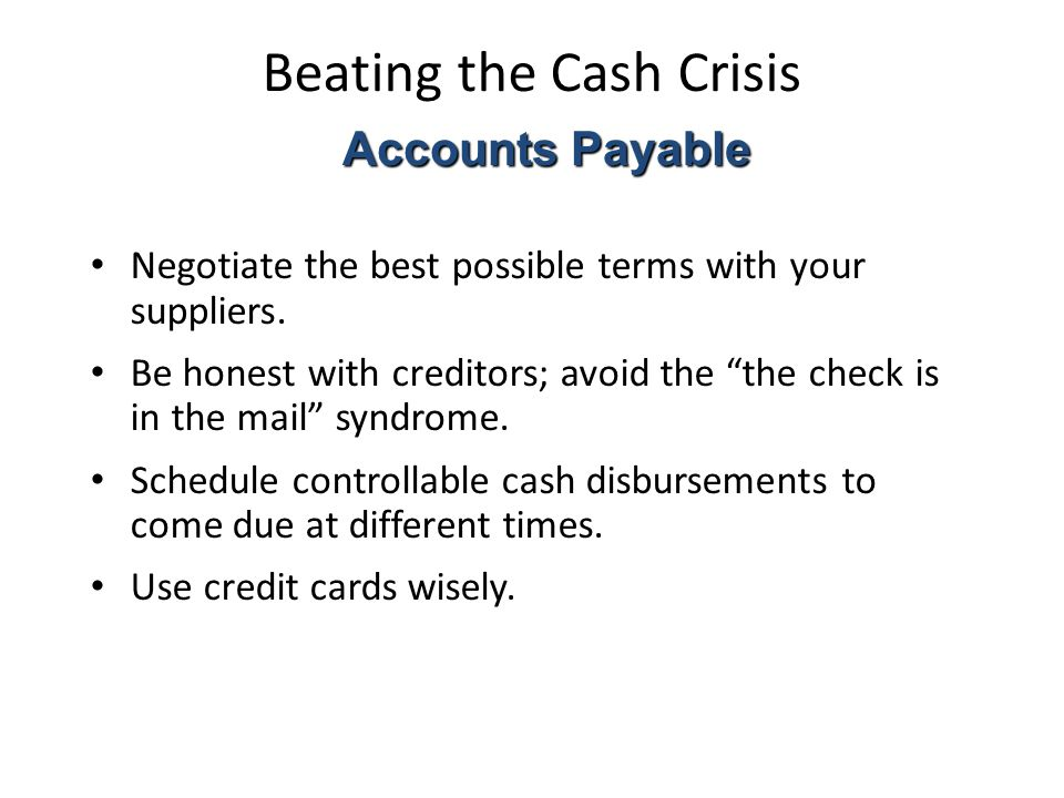 Beating the Cash Crisis Negotiate the best possible terms with your suppliers.