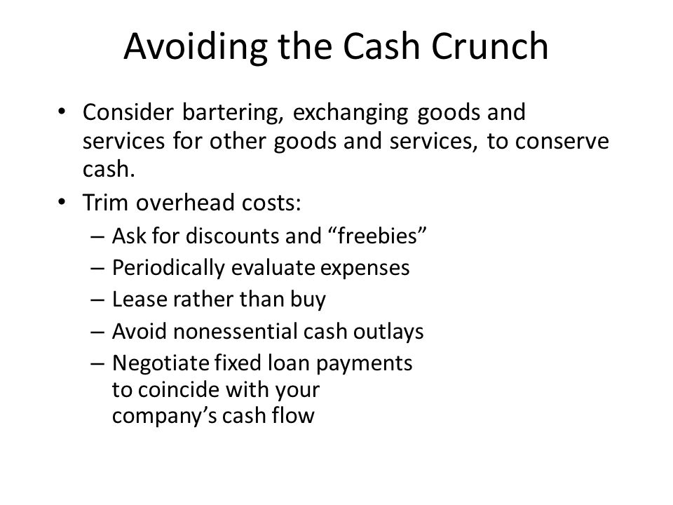Avoiding the Cash Crunch Consider bartering, exchanging goods and services for other goods and services, to conserve cash.