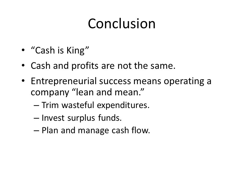 "Conclusion ""Cash is King"" Cash and profits are not the same. Entrepreneurial success means operating a company ""lean and mean."" – Trim wasteful expend"