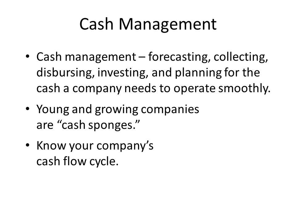 Benefits of Cash Management Increase amount and speed of cash flowing into the company Reduce the amount and speed of cash flowing out Make the most efficient use of available cash Take advantage of money-saving opportunities such as cash discounts Finance seasonal business needs