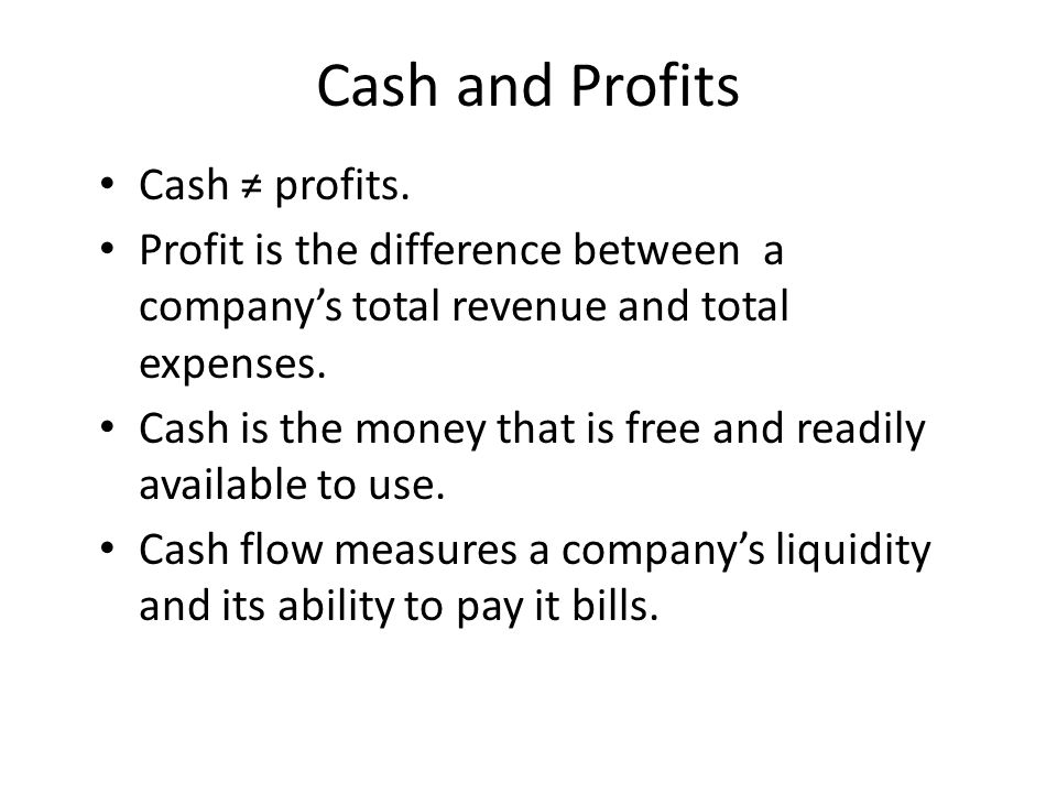 Cash and Profits Cash ≠ profits. Profit is the difference between a company's total revenue and total expenses. Cash is the money that is free and rea