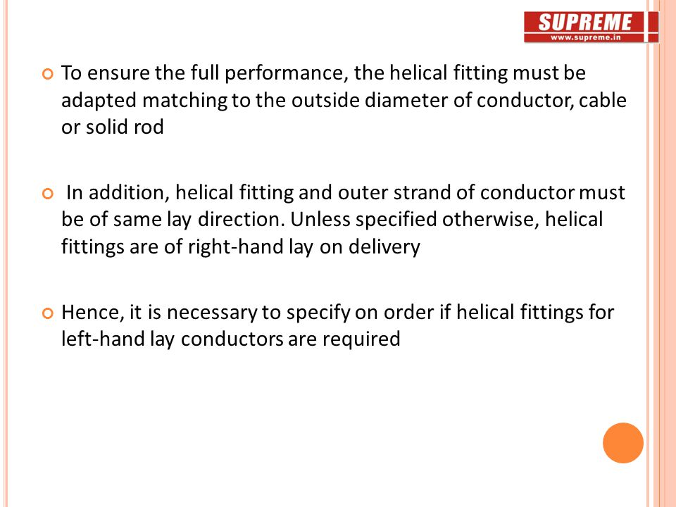 To ensure the full performance, the helical fitting must be adapted matching to the outside diameter of conductor, cable or solid rod In addition, helical fitting and outer strand of conductor must be of same lay direction.