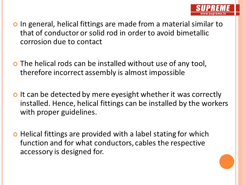 In general, helical fittings are made from a material similar to that of conductor or solid rod in order to avoid bimetallic corrosion due to contact The helical rods can be installed without use of any tool, therefore incorrect assembly is almost impossible It can be detected by mere eyesight whether it was correctly installed.