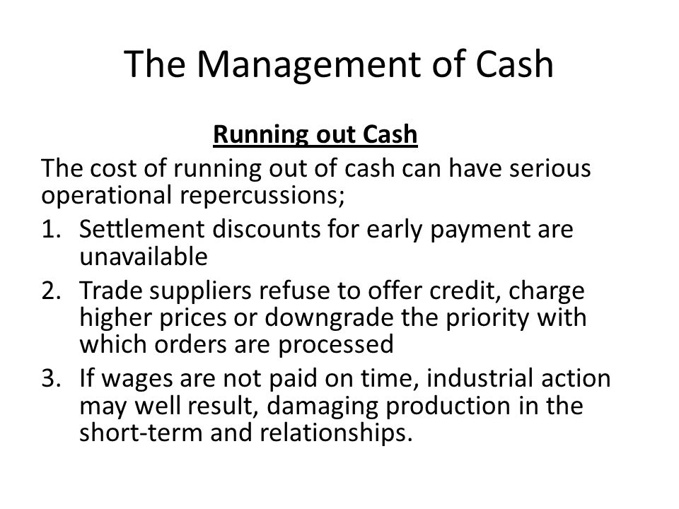 The Management of Cash Running out Cash The cost of running out of cash can have serious operational repercussions; 1.Settlement discounts for early p