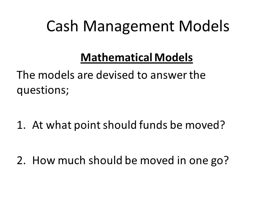 Cash Management Models Mathematical Models The models are devised to answer the questions; 1.At what point should funds be moved? 2.How much should be