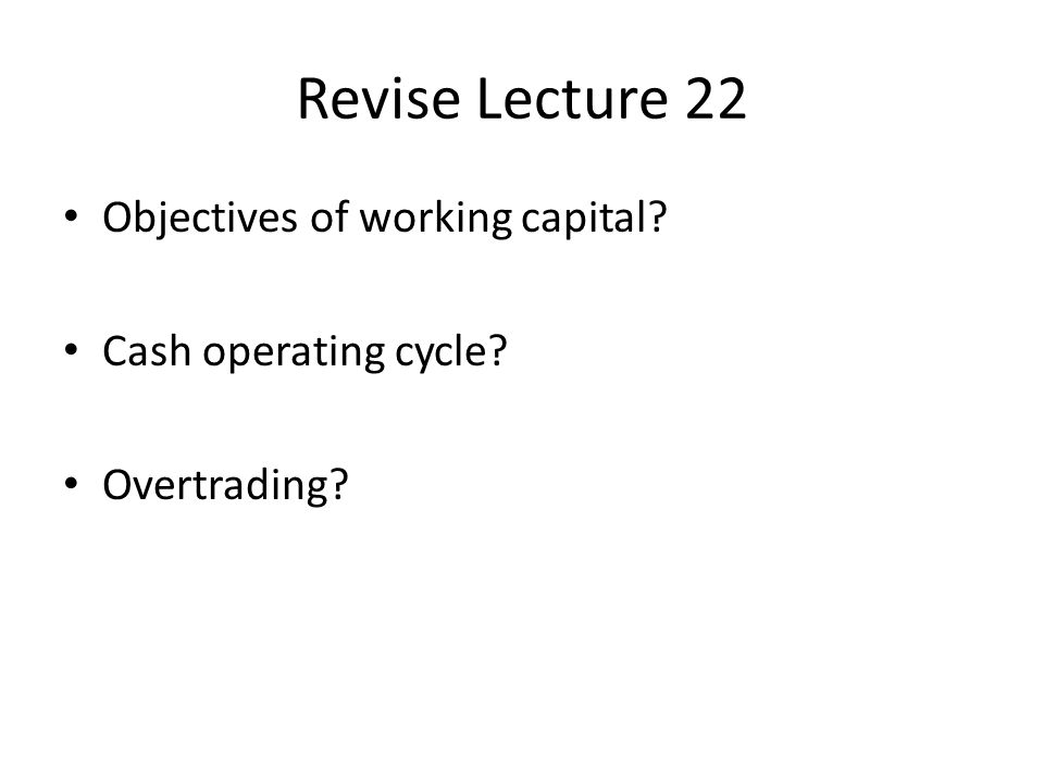 Objectives of working capital? Cash operating cycle? Overtrading?