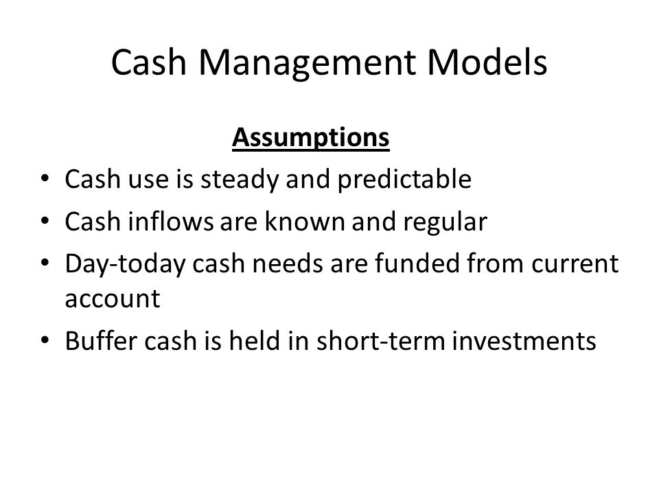 Cash Management Models Assumptions Cash use is steady and predictable Cash inflows are known and regular Day-today cash needs are funded from current