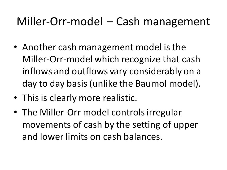 Miller-Orr-model – Cash management Another cash management model is the Miller-Orr-model which recognize that cash inflows and outflows vary considera