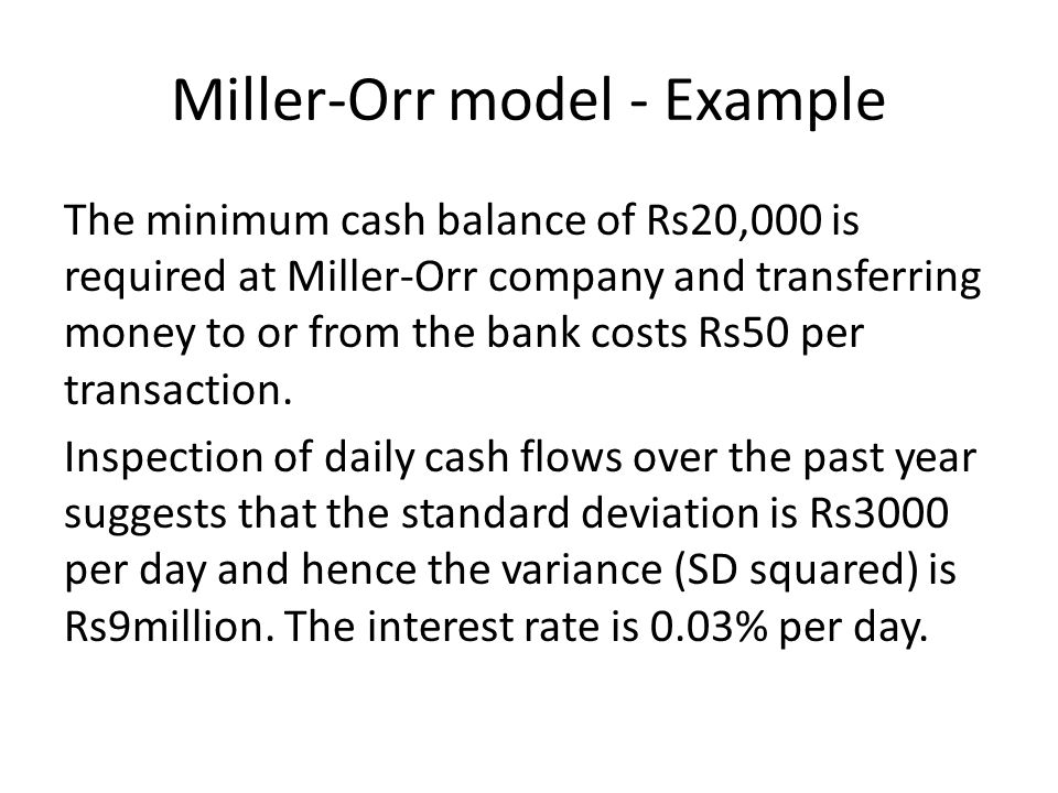 Miller-Orr model - Example The minimum cash balance of Rs20,000 is required at Miller-Orr company and transferring money to or from the bank costs Rs5