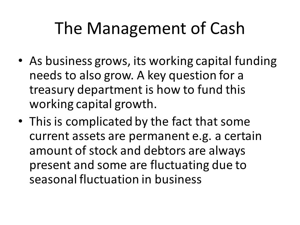 The Management of Cash As business grows, its working capital funding needs to also grow. A key question for a treasury department is how to fund this