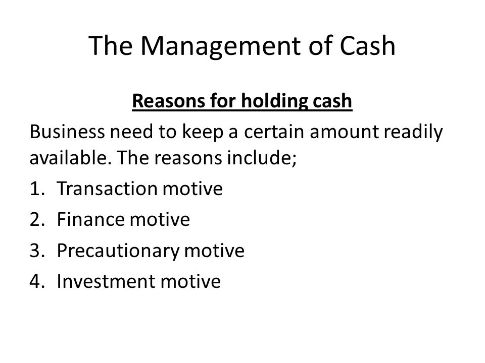 The Management of Cash Reasons for holding cash Business need to keep a certain amount readily available. The reasons include; 1.Transaction motive 2.