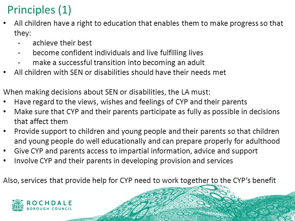 All children have a right to education that enables them to make progress so that they: -achieve their best -become confident individuals and live fulfilling lives -make a successful transition into becoming an adult All children with SEN or disabilities should have their needs met When making decisions about SEN or disabilities, the LA must: Have regard to the views, wishes and feelings of CYP and their parents Make sure that CYP and their parents participate as fully as possible in decisions that affect them Provide support to children and young people and their parents so that children and young people do well educationally and can prepare properly for adulthood Give CYP and parents access to impartial information, advice and support Involve CYP and their parents in developing provision and services Also, services that provide help for CYP need to work together to the CYP's benefit Principles (1)