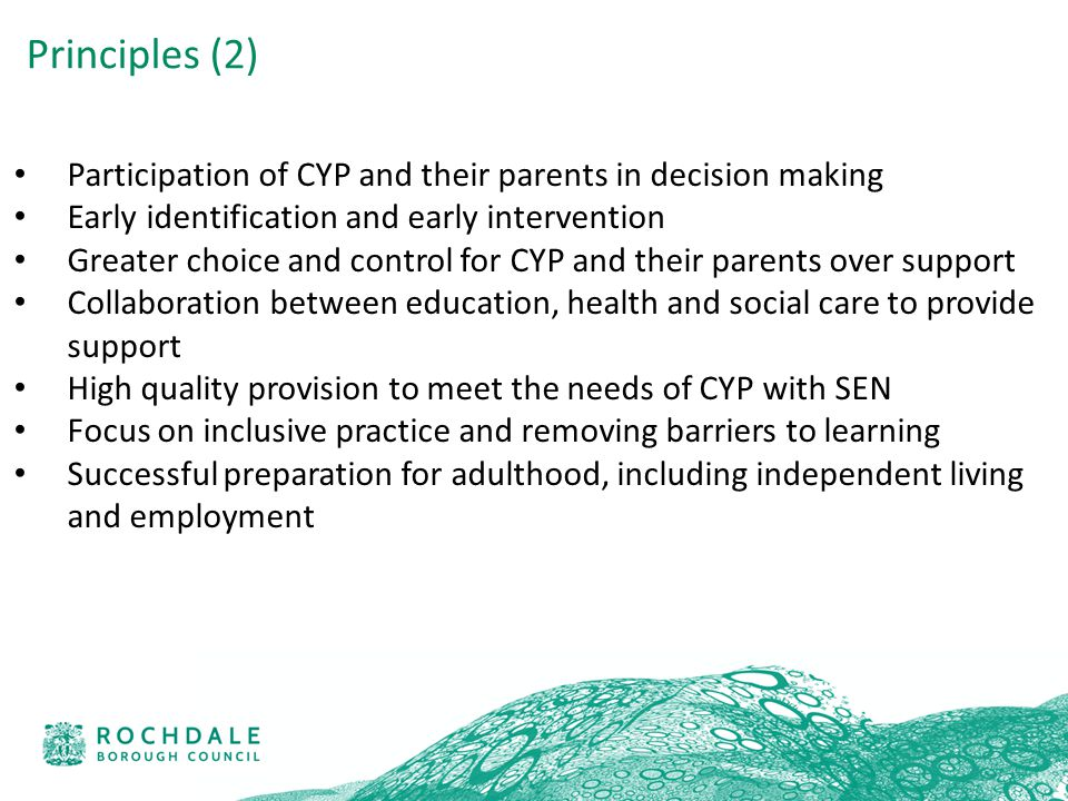 Participation of CYP and their parents in decision making Early identification and early intervention Greater choice and control for CYP and their parents over support Collaboration between education, health and social care to provide support High quality provision to meet the needs of CYP with SEN Focus on inclusive practice and removing barriers to learning Successful preparation for adulthood, including independent living and employment Principles (2)