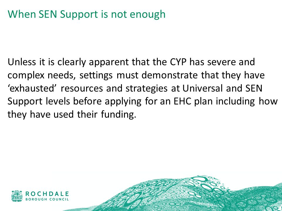 Unless it is clearly apparent that the CYP has severe and complex needs, settings must demonstrate that they have 'exhausted' resources and strategies at Universal and SEN Support levels before applying for an EHC plan including how they have used their funding.