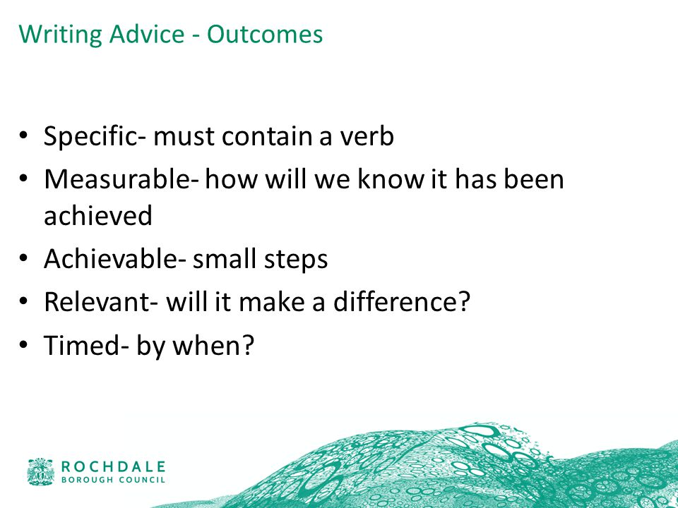 Specific- must contain a verb Measurable- how will we know it has been achieved Achievable- small steps Relevant- will it make a difference.